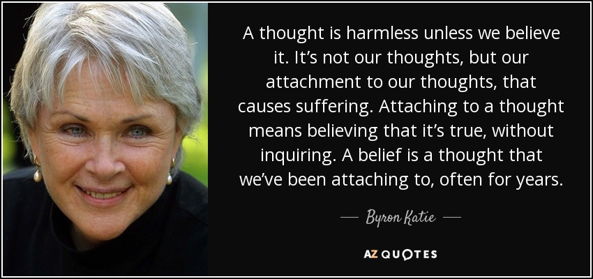 A thought is harmless unless we believe it. It's not our thoughts, but our attachment to our thoughts, that causes suffering. Attaching to a thought means believing that it's true, without inquiring. A belief is a thought that we've been attaching to, often for years. - Byron Katie
