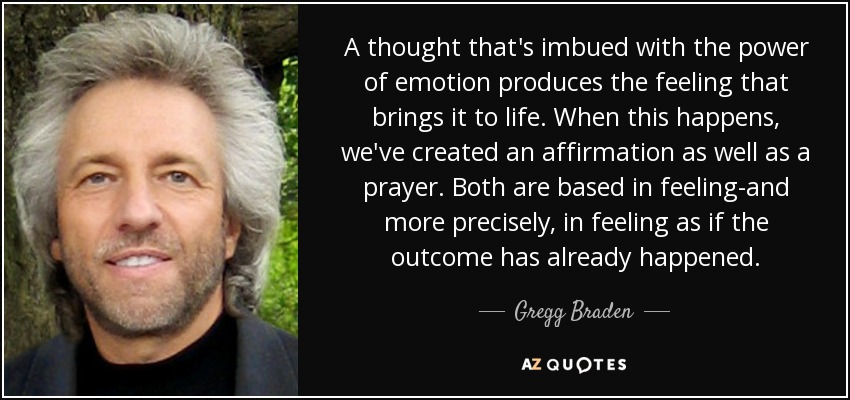 A thought that's imbued with the power of emotion produces the feeling that brings it to life. When this happens, we've created an affirmation as well as a prayer. Both are based in feeling-and more precisely, in feeling as if the outcome has already happened. - Gregg Braden