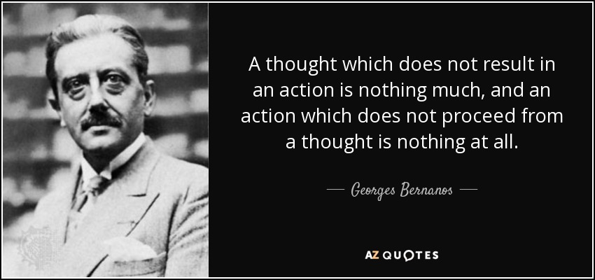 A thought which does not result in an action is nothing much, and an action which does not proceed from a thought is nothing at all. - Georges Bernanos