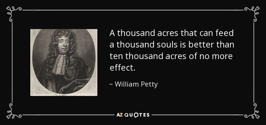 A thousand acres that can feed a thousand souls is better than ten thousand acres of no more effect. - William Petty