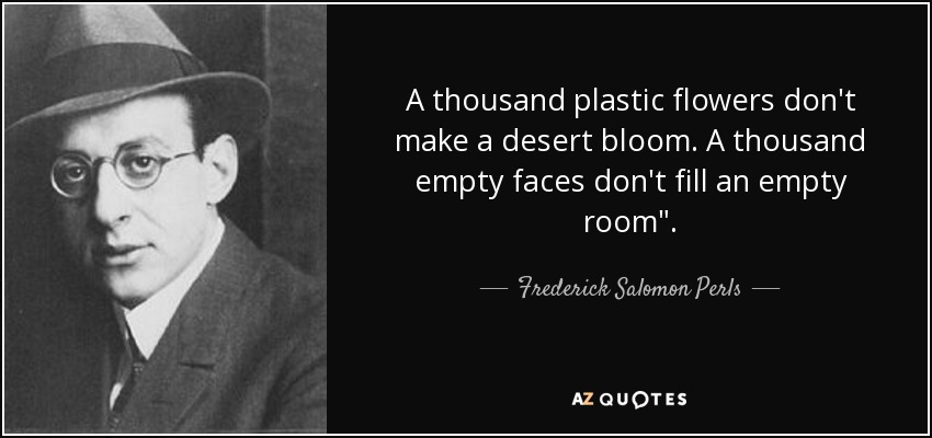 A thousand plastic flowers don't make a desert bloom. A thousand empty faces don't fill an empty room