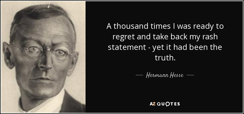 A thousand times I was ready to regret and take back my rash statement - yet it had been the truth. - Hermann Hesse
