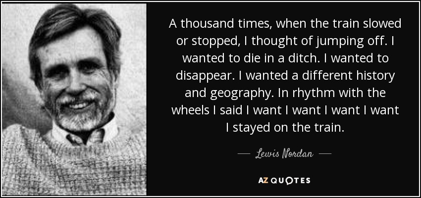 A thousand times, when the train slowed or stopped, I thought of jumping off. I wanted to die in a ditch. I wanted to disappear. I wanted a different history and geography. In rhythm with the wheels I said I want I want I want I want I stayed on the train. - Lewis Nordan