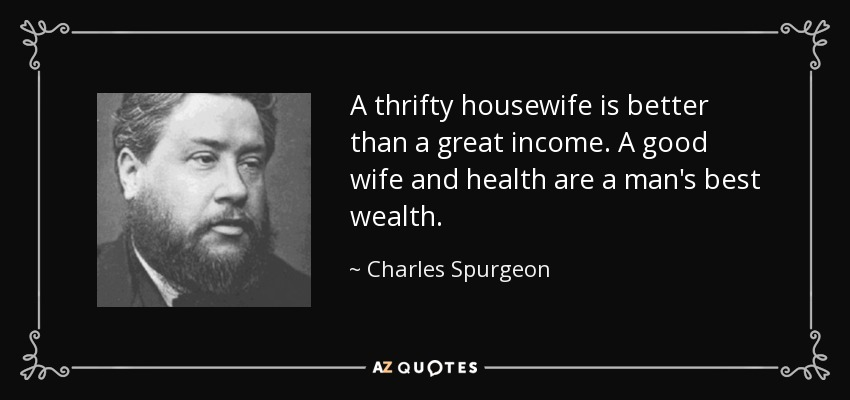 A thrifty housewife is better than a great income. A good wife and health are a man's best wealth. - Charles Spurgeon