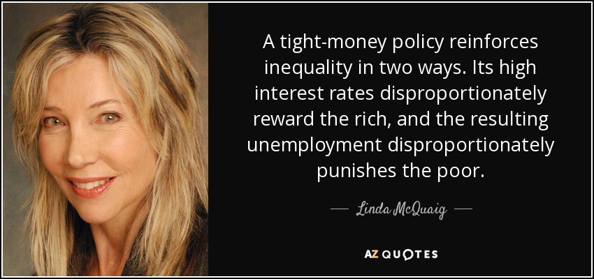 A tight-money policy reinforces inequality in two ways. Its high interest rates disproportionately reward the rich, and the resulting unemployment disproportionately punishes the poor. - Linda McQuaig