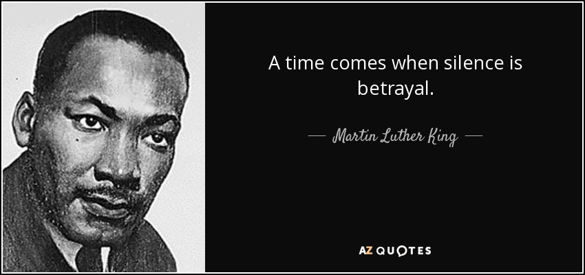 A time comes when silence is betrayal. - Martin Luther King, Jr.