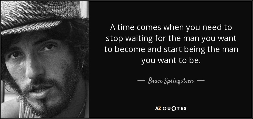 A time comes when you need to stop waiting for the man you want to become and start being the man you want to be. - Bruce Springsteen