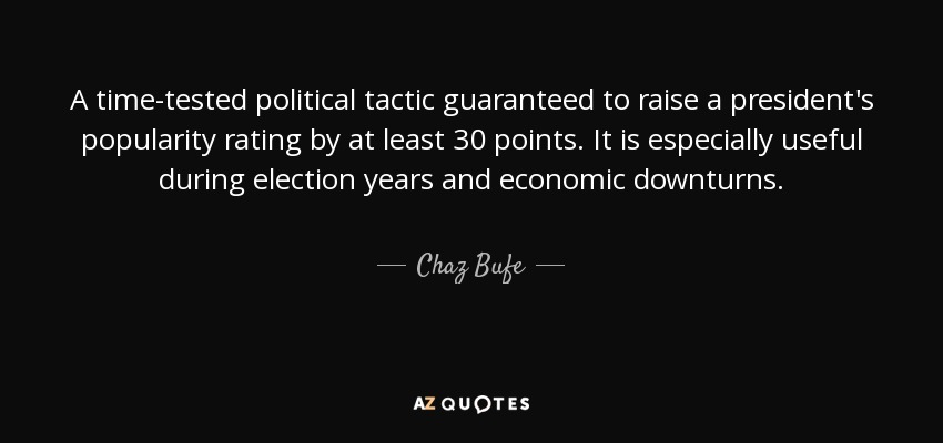 A time-tested political tactic guaranteed to raise a president's popularity rating by at least 30 points. It is especially useful during election years and economic downturns. - Chaz Bufe