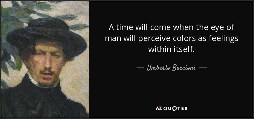 A time will come when the eye of man will perceive colors as feelings within itself. - Umberto Boccioni
