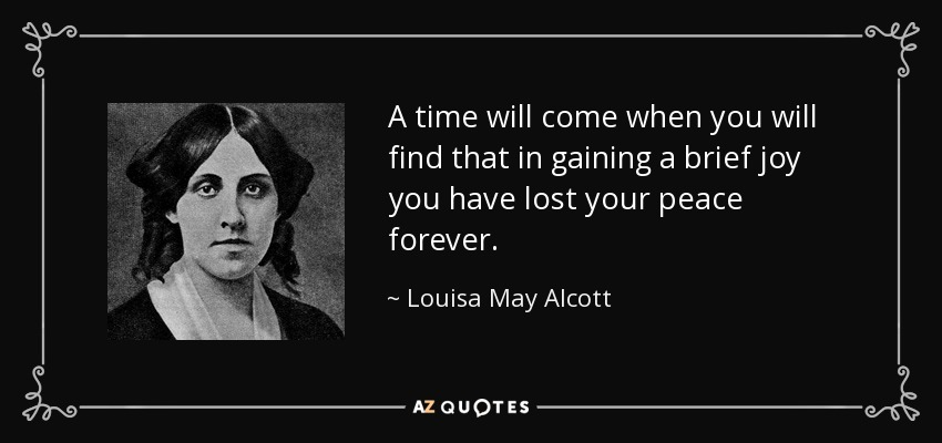 A time will come when you will find that in gaining a brief joy you have lost your peace forever. - Louisa May Alcott