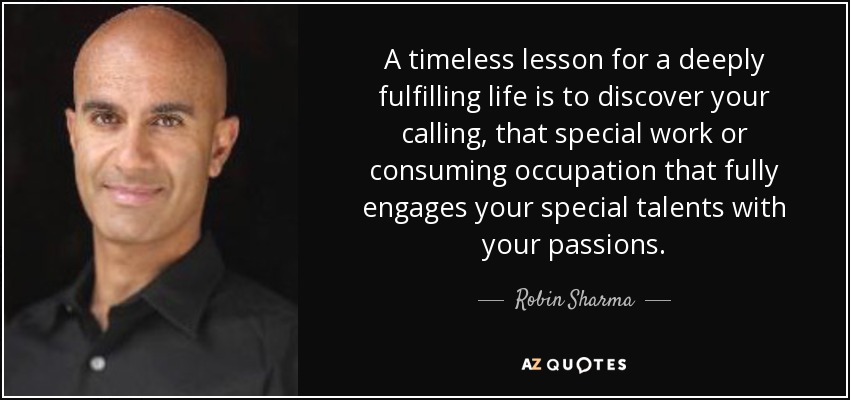 A timeless lesson for a deeply fulfilling life is to discover your calling, that special work or consuming occupation that fully engages your special talents with your passions. - Robin Sharma
