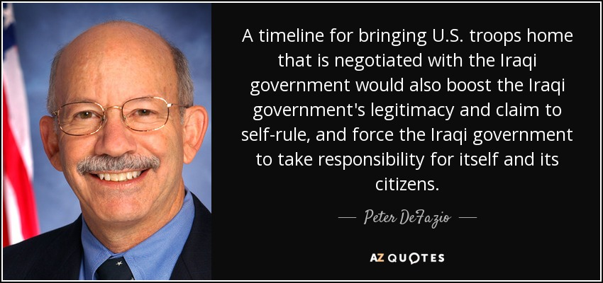 A timeline for bringing U.S. troops home that is negotiated with the Iraqi government would also boost the Iraqi government's legitimacy and claim to self-rule, and force the Iraqi government to take responsibility for itself and its citizens. - Peter DeFazio