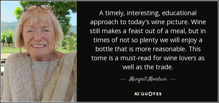 A timely, interesting, educational approach to today's wine picture. Wine still makes a feast out of a meal, but in times of not so plenty we will enjoy a bottle that is more reasonable. This tome is a must-read for wine lovers as well as the trade. - Margrit Mondavi