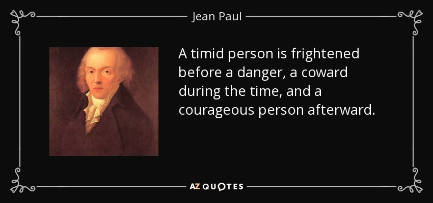 A timid person is frightened before a danger, a coward during the time, and a courageous person afterward. - Jean Paul