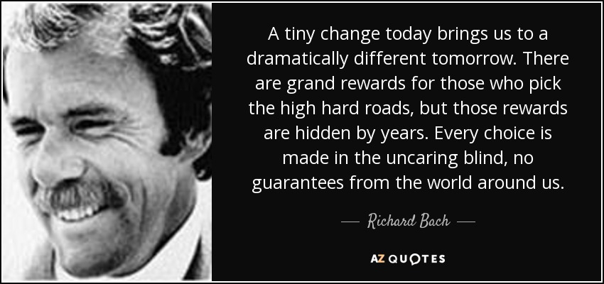 A tiny change today brings us to a dramatically different tomorrow. There are grand rewards for those who pick the high hard roads, but those rewards are hidden by years. Every choice is made in the uncaring blind, no guarantees from the world around us. - Richard Bach