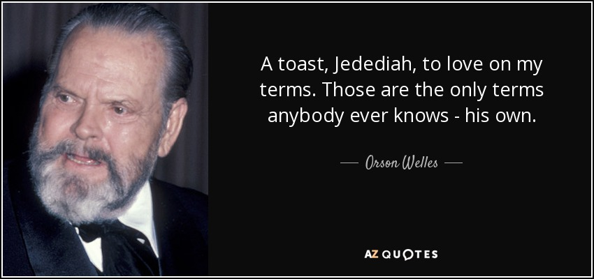 A toast, Jedediah, to love on my terms. Those are the only terms anybody ever knows - his own. - Orson Welles