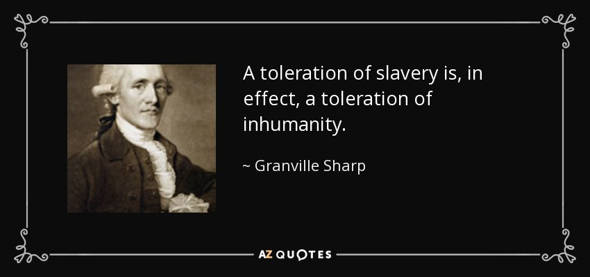 A toleration of slavery is, in effect, a toleration of inhumanity. - Granville Sharp