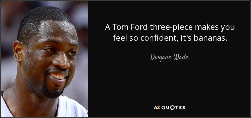 A Tom Ford three-piece makes you feel so confident, it's bananas. - Dwyane Wade