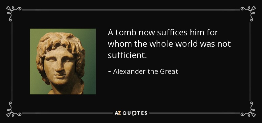 http://www.azquotes.com/picture-quotes/quote-a-tomb-now-suffices-him-for-whom-the-whole-world-was-not-sufficient-alexander-the-great-11-60-40.jpg