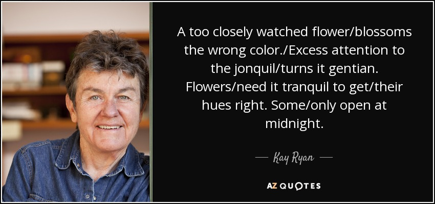 A too closely watched flower/blossoms the wrong color./Excess attention to the jonquil/turns it gentian. Flowers/need it tranquil to get/their hues right. Some/only open at midnight. - Kay Ryan
