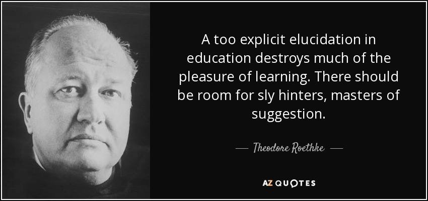A too explicit elucidation in education destroys much of the pleasure of learning. There should be room for sly hinters, masters of suggestion. - Theodore Roethke
