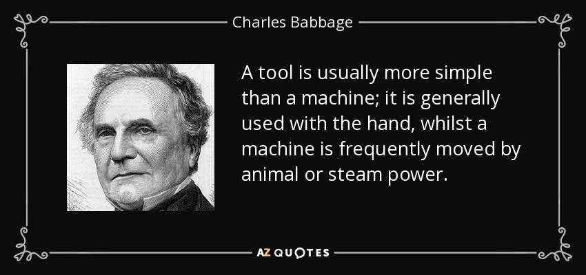 A tool is usually more simple than a machine; it is generally used with the hand, whilst a machine is frequently moved by animal or steam power. - Charles Babbage