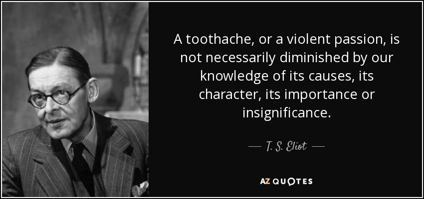 A toothache, or a violent passion, is not necessarily diminished by our knowledge of its causes, its character, its importance or insignificance. - T. S. Eliot