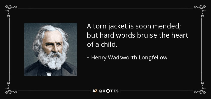 A torn jacket is soon mended; but hard words bruise the heart of a child. - Henry Wadsworth Longfellow