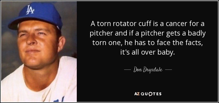 A torn rotator cuff is a cancer for a pitcher and if a pitcher gets a badly torn one, he has to face the facts, it's all over baby. - Don Drysdale