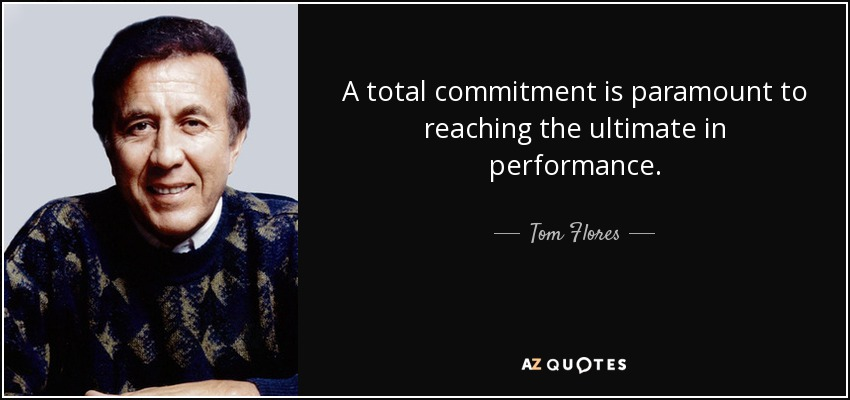 A total commitment is paramount to reaching the ultimate in performance. - Tom Flores
