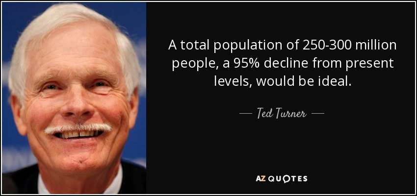 A total population of 250-300 million people, a 95% decline from present levels, would be ideal. - Ted Turner