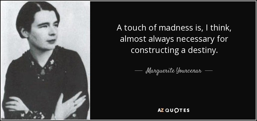 A touch of madness is, I think, almost always necessary for constructing a destiny. - Marguerite Yourcenar