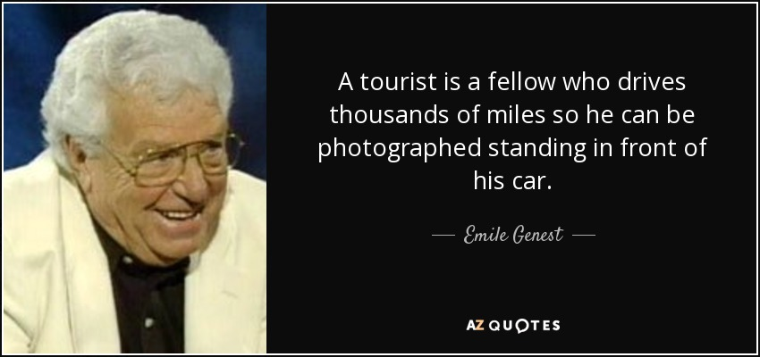 A tourist is a fellow who drives thousands of miles so he can be photographed standing in front of his car. - Emile Genest