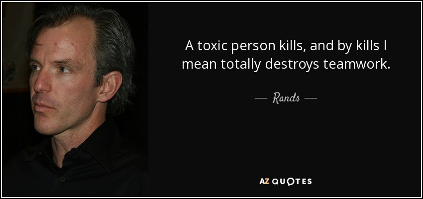 A toxic person kills, and by kills I mean totally destroys teamwork. - Rands