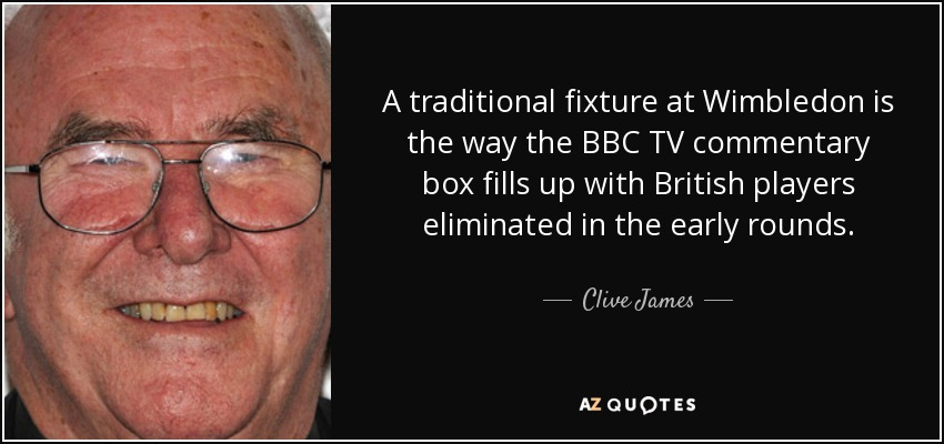 A traditional fixture at Wimbledon is the way the BBC TV commentary box fills up with British players eliminated in the early rounds. - Clive James