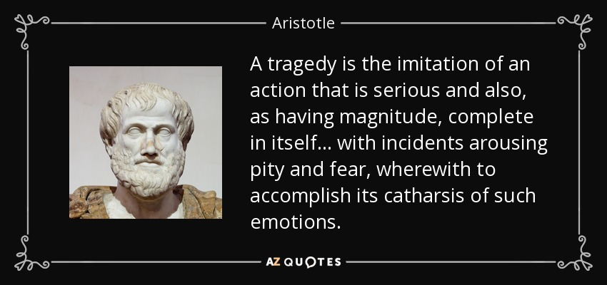 A tragedy is the imitation of an action that is serious and also, as having magnitude, complete in itself . . . with incidents arousing pity and fear, wherewith to accomplish its catharsis of such emotions. - Aristotle