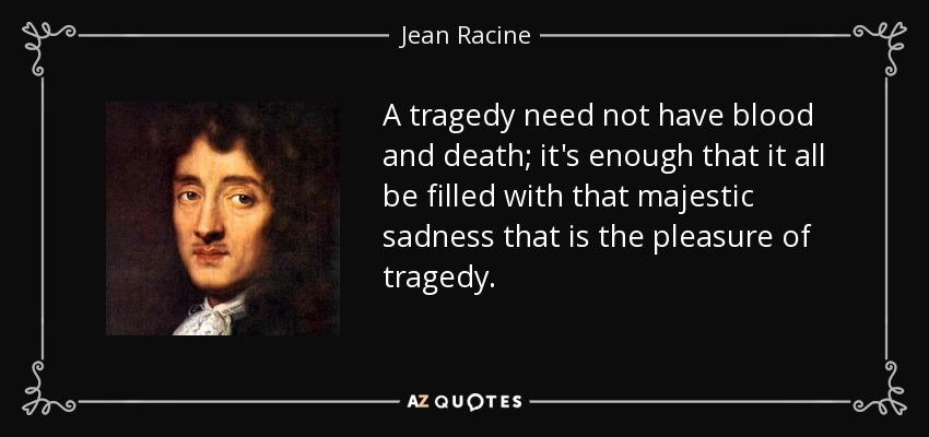 A tragedy need not have blood and death; it's enough that it all be filled with that majestic sadness that is the pleasure of tragedy. - Jean Racine