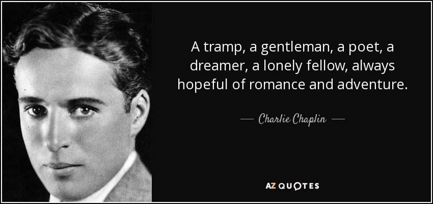 A tramp, a gentleman, a poet, a dreamer, a lonely fellow, always hopeful of romance and adventure. - Charlie Chaplin