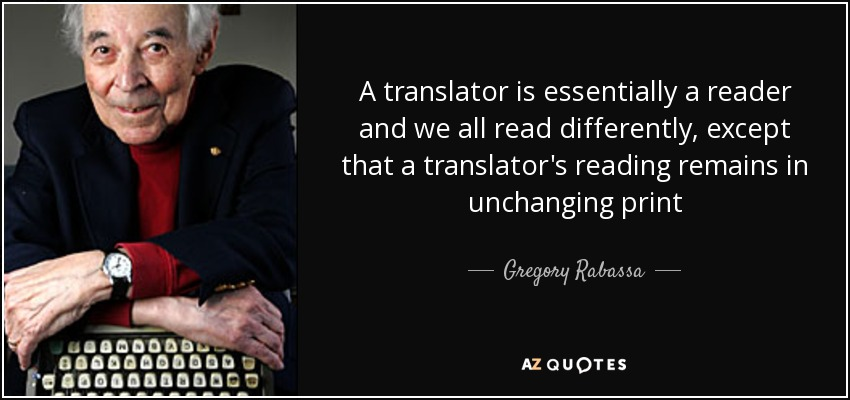 A translator is essentially a reader and we all read differently, except that a translator's reading remains in unchanging print - Gregory Rabassa
