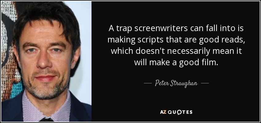 A trap screenwriters can fall into is making scripts that are good reads, which doesn't necessarily mean it will make a good film. - Peter Straughan