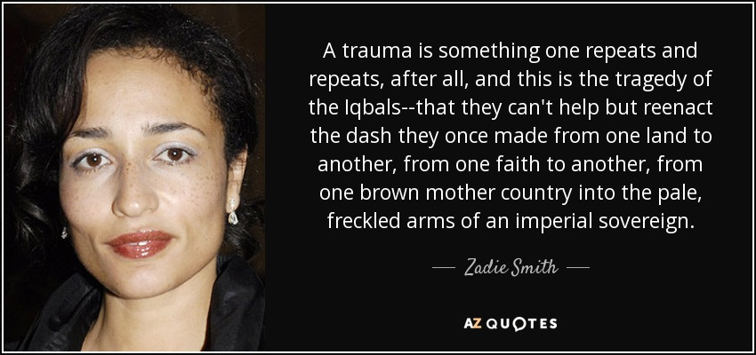 A trauma is something one repeats and repeats, after all, and this is the tragedy of the Iqbals--that they can't help but reenact the dash they once made from one land to another, from one faith to another, from one brown mother country into the pale, freckled arms of an imperial sovereign. - Zadie Smith