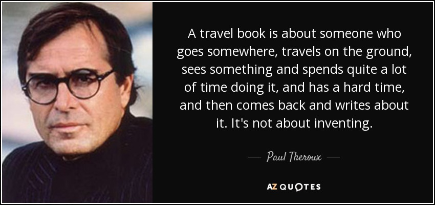 A travel book is about someone who goes somewhere, travels on the ground, sees something and spends quite a lot of time doing it, and has a hard time, and then comes back and writes about it. It's not about inventing. - Paul Theroux