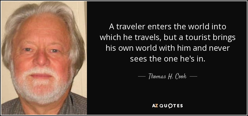 A traveler enters the world into which he travels, but a tourist brings his own world with him and never sees the one he's in. - Thomas H. Cook
