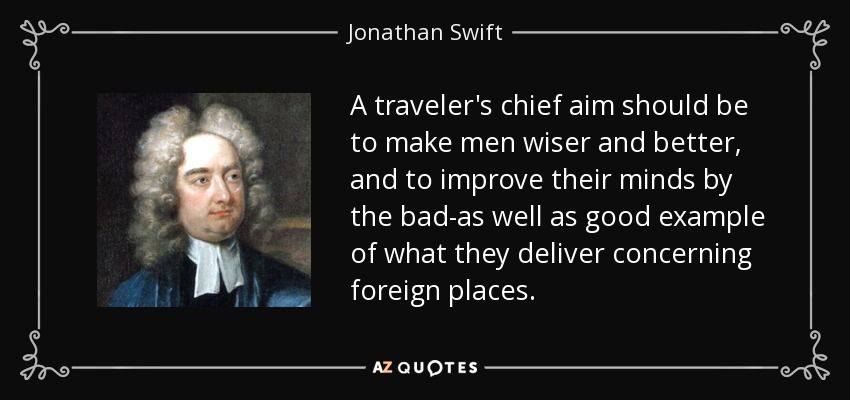 A traveler's chief aim should be to make men wiser and better, and to improve their minds by the bad-as well as good example of what they deliver concerning foreign places. - Jonathan Swift