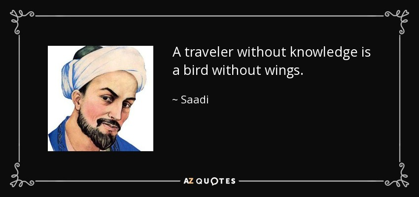 A traveler without knowledge is a bird without wings. - Saadi