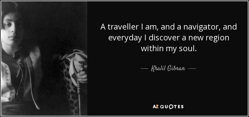 Khalil Gibran Quote A Traveller I Am And A Navigator And Everyday I
