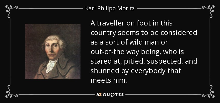 A traveller on foot in this country seems to be considered as a sort of wild man or out-of-the way being, who is stared at, pitied, suspected, and shunned by everybody that meets him. - Karl Philipp Moritz