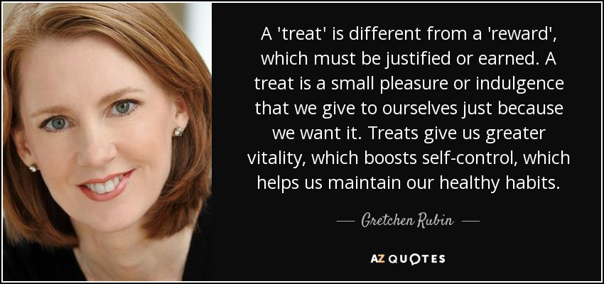 A 'treat' is different from a 'reward', which must be justified or earned. A treat is a small pleasure or indulgence that we give to ourselves just because we want it. Treats give us greater vitality, which boosts self-control, which helps us maintain our healthy habits. - Gretchen Rubin