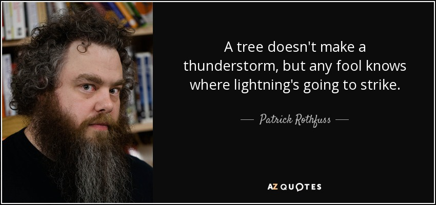 A tree doesn't make a thunderstorm, but any fool knows where lightning's going to strike. - Patrick Rothfuss