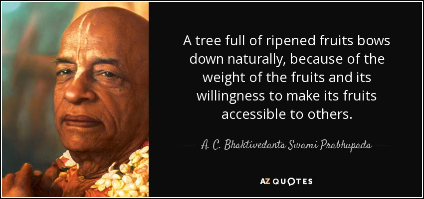 A tree full of ripened fruits bows down naturally, because of the weight of the fruits and its willingness to make its fruits accessible to others. - A. C. Bhaktivedanta Swami Prabhupada